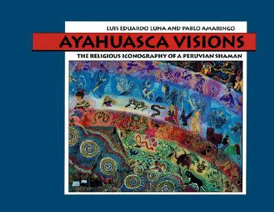 Ayahuasca Visions By Luna, Luis Eduardo/ Amaringo, Pablo